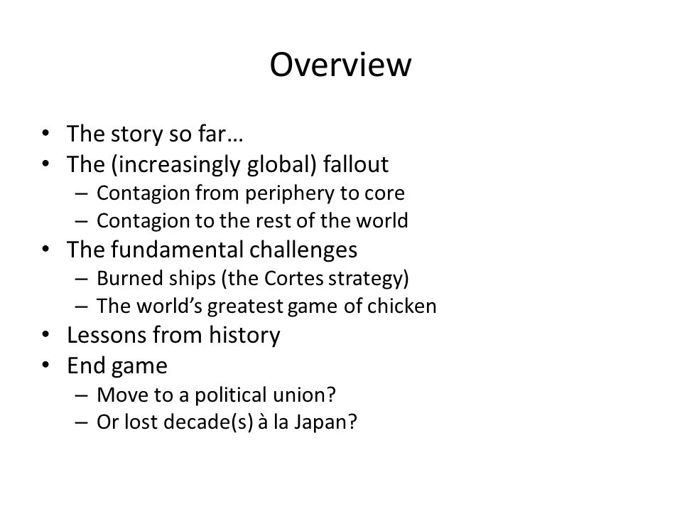 Overview The story so far… The (increasingly global) fallout – Contagion from periphery to core – Contagion to the rest of the world The fundamental challenges – Burned ships (the Cortes strategy) – The world's greatest game of chicken Lessons from history End game – Move to a political union.