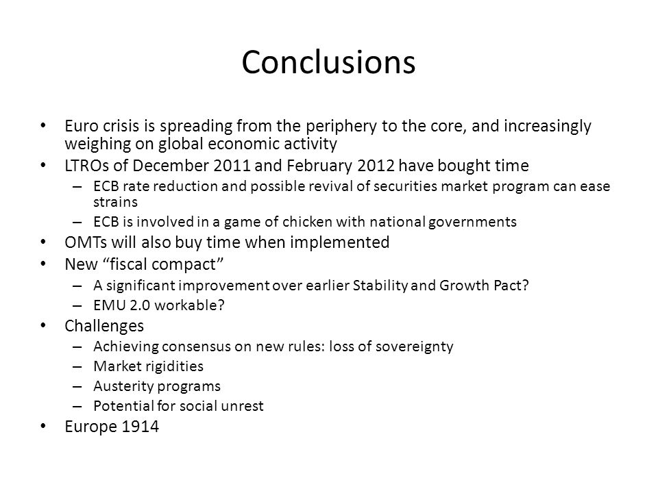 Conclusions Euro crisis is spreading from the periphery to the core, and increasingly weighing on global economic activity LTROs of December 2011 and February 2012 have bought time – ECB rate reduction and possible revival of securities market program can ease strains – ECB is involved in a game of chicken with national governments OMTs will also buy time when implemented New fiscal compact – A significant improvement over earlier Stability and Growth Pact.