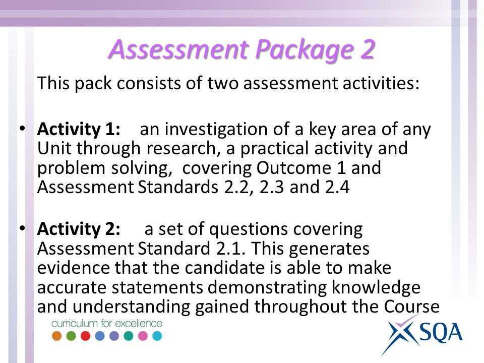 Assessment Package 2 This pack consists of two assessment activities: Activity 1: an investigation of a key area of any Unit through research, a practical activity and problem solving, covering Outcome 1 and Assessment Standards 2.2, 2.3 and 2.4 Activity 2: a set of questions covering Assessment Standard 2.1.