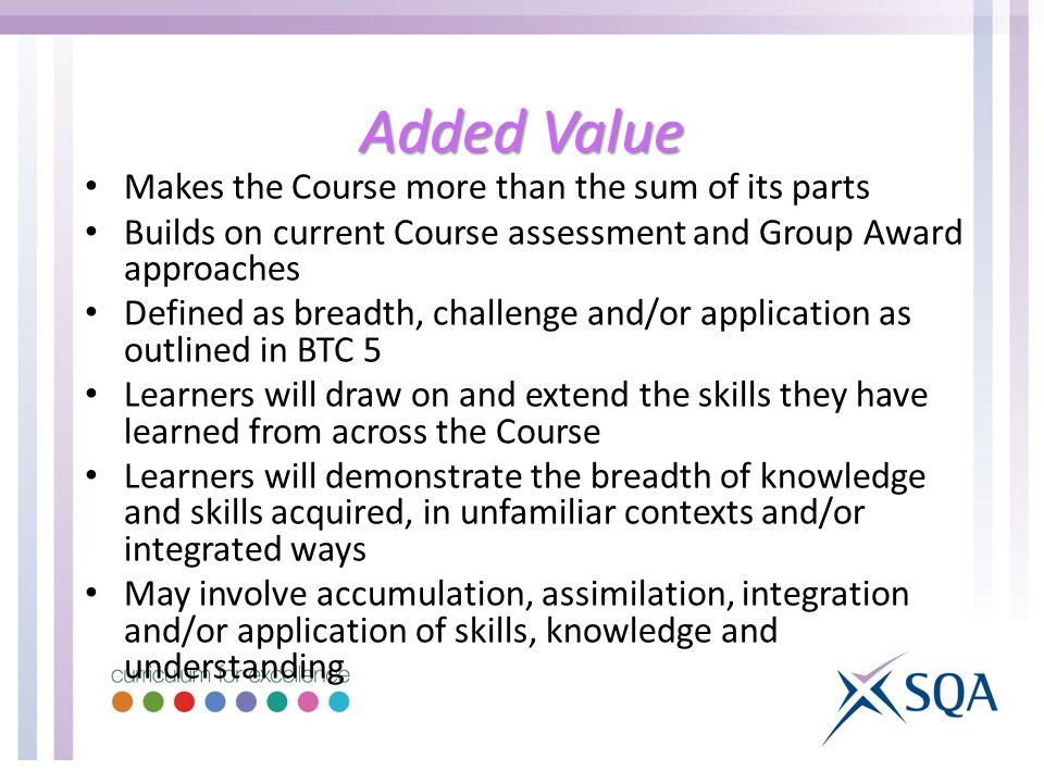 Added Value Makes the Course more than the sum of its parts Builds on current Course assessment and Group Award approaches Defined as breadth, challenge and/or application as outlined in BTC 5 Learners will draw on and extend the skills they have learned from across the Course Learners will demonstrate the breadth of knowledge and skills acquired, in unfamiliar contexts and/or integrated ways May involve accumulation, assimilation, integration and/or application of skills, knowledge and understanding