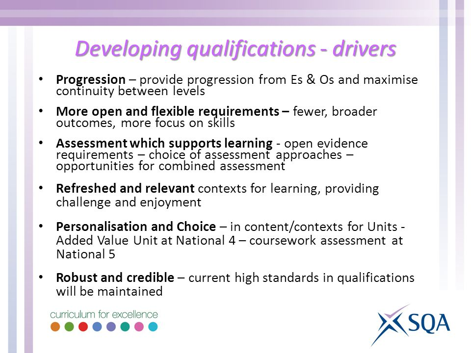 Developing qualifications - drivers Progression – provide progression from Es & Os and maximise continuity between levels More open and flexible requirements – fewer, broader outcomes, more focus on skills Assessment which supports learning - open evidence requirements – choice of assessment approaches – opportunities for combined assessment Refreshed and relevant contexts for learning, providing challenge and enjoyment Personalisation and Choice – in content/contexts for Units - Added Value Unit at National 4 – coursework assessment at National 5 Robust and credible – current high standards in qualifications will be maintained