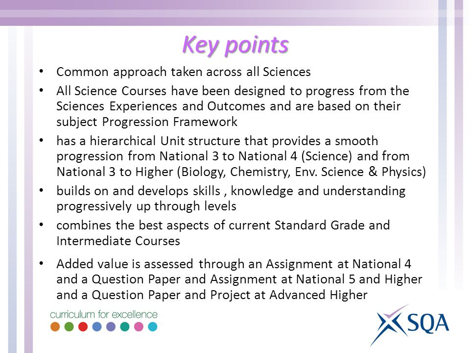 Key points Common approach taken across all Sciences All Science Courses have been designed to progress from the Sciences Experiences and Outcomes and are based on their subject Progression Framework has a hierarchical Unit structure that provides a smooth progression from National 3 to National 4 (Science) and from National 3 to Higher (Biology, Chemistry, Env.