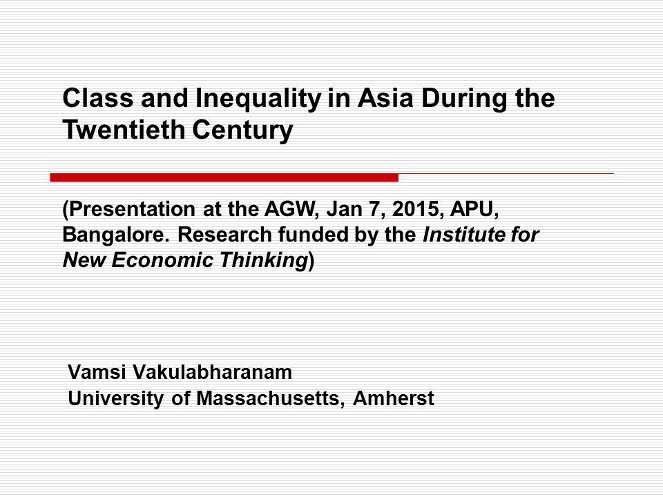 Vamsi Vakulabharanam University of Massachusetts, Amherst Class and Inequality in Asia During the Twentieth Century (Presentation at the AGW, Jan 7, 2015, APU, Bangalore.