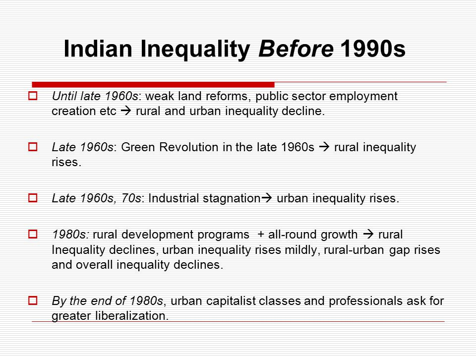 Indian Inequality Before 1990s  Until late 1960s: weak land reforms, public sector employment creation etc  rural and urban inequality decline.
