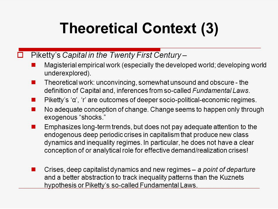 Theoretical Context (3)  Piketty's Capital in the Twenty First Century – Magisterial empirical work (especially the developed world; developing world underexplored).