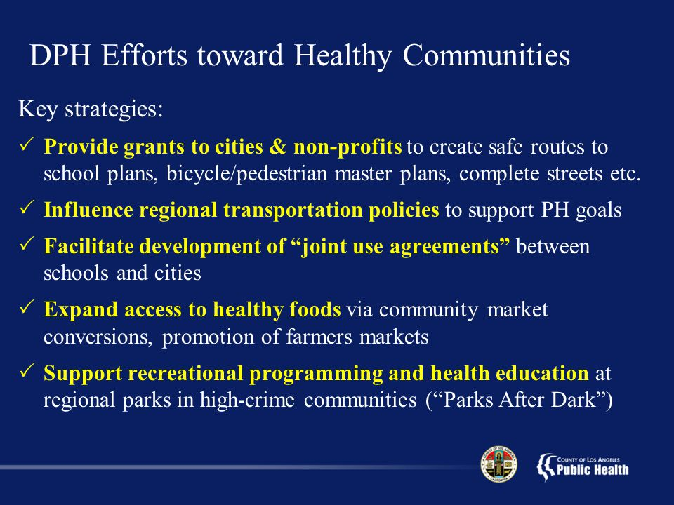 DPH Efforts toward Healthy Communities Key strategies:  Provide grants to cities & non-profits to create safe routes to school plans, bicycle/pedestrian master plans, complete streets etc.