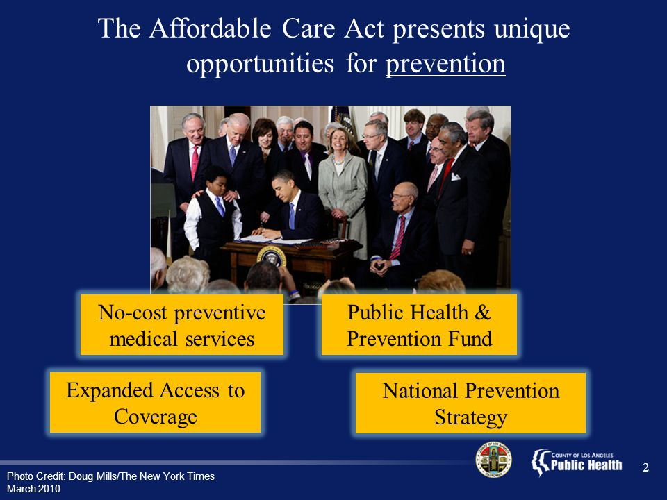 The Affordable Care Act presents unique opportunities for prevention Photo Credit: Doug Mills/The New York Times March 2010 2 No-cost preventive medical services Expanded Access to Coverage Public Health & Prevention Fund National Prevention Strategy