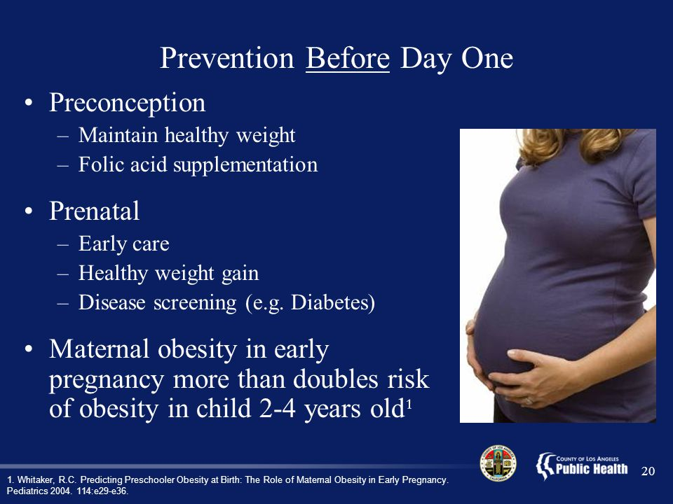 20 Preconception –Maintain healthy weight –Folic acid supplementation Prenatal –Early care –Healthy weight gain –Disease screening (e.g.