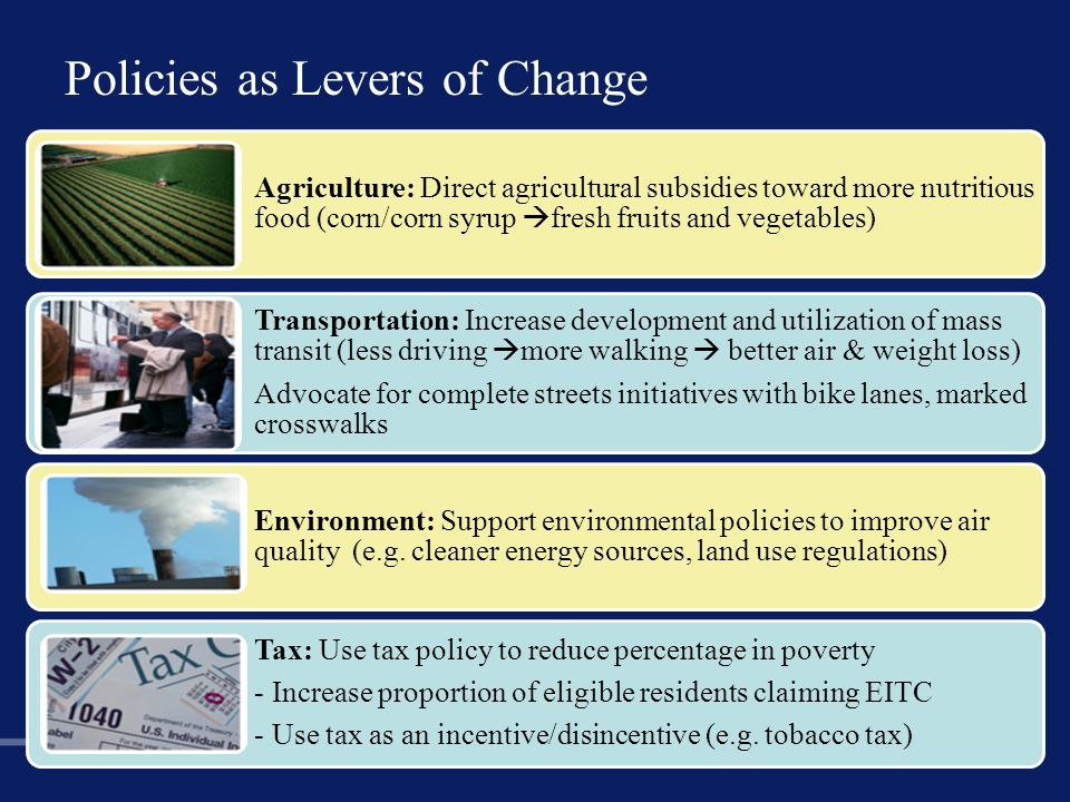 Policies as Levers of Change 31 Agriculture: Direct agricultural subsidies toward more nutritious food (corn/corn syrup  fresh fruits and vegetables) Transportation: Increase development and utilization of mass transit (less driving  more walking  better air & weight loss) Advocate for complete streets initiatives with bike lanes, marked crosswalks Environment: Support environmental policies to improve air quality (e.g.