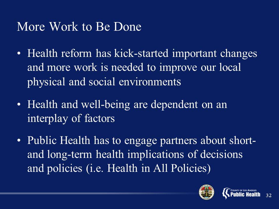 More Work to Be Done Health reform has kick-started important changes and more work is needed to improve our local physical and social environment s Health and well-being are dependent on an interplay of factors Public Health has to engage partners about short- and long-term health implications of decisions and policies (i.e.