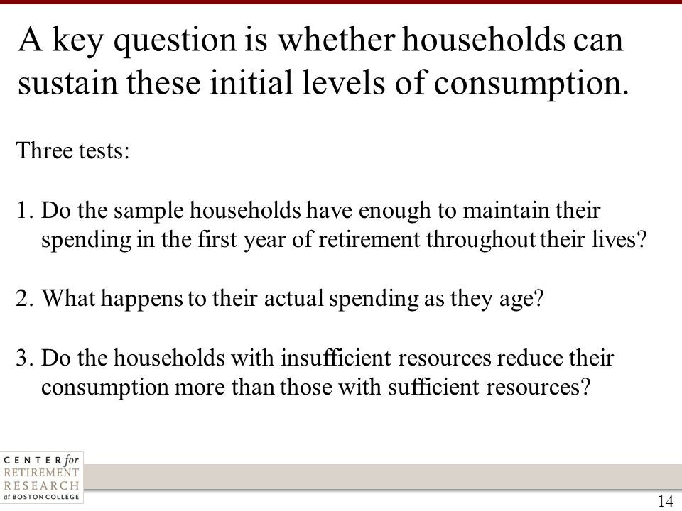 14 Three tests: 1.Do the sample households have enough to maintain their spending in the first year of retirement throughout their lives? 2.What happe