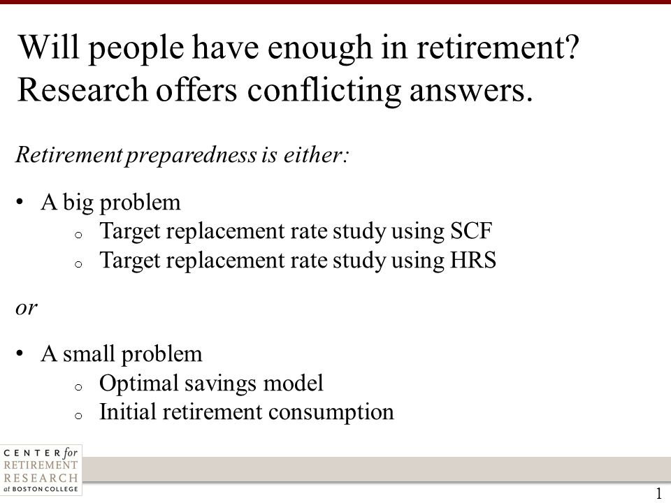 1 Will people have enough in retirement? Research offers conflicting answers. Retirement preparedness is either: A big problem o Target replacement ra