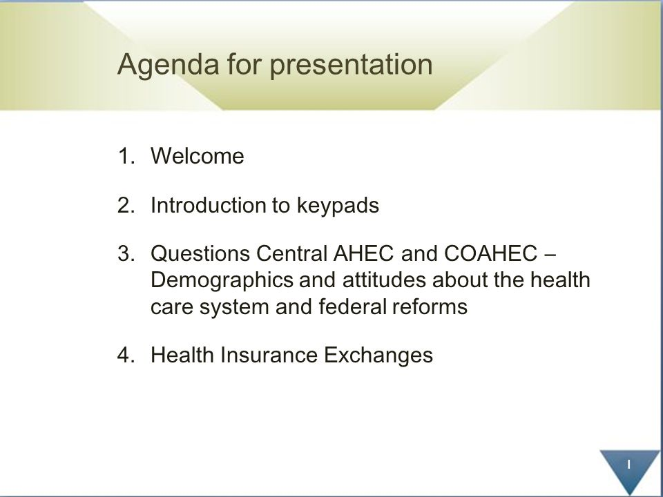 Agenda for presentation 1.Welcome 2.Introduction to keypads 3.Questions Central AHEC and COAHEC – Demographics and attitudes about the health care system and federal reforms 4.Health Insurance Exchanges 1