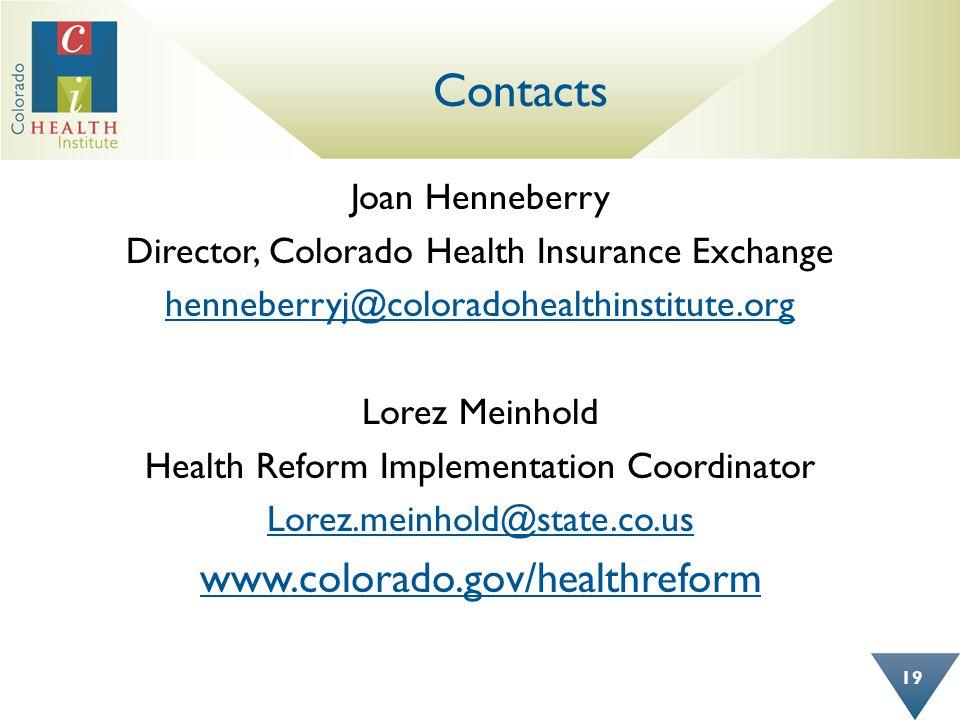 Contacts Joan Henneberry Director, Colorado Health Insurance Exchange henneberryj@coloradohealthinstitute.org Lorez Meinhold Health Reform Implementation Coordinator Lorez.meinhold@state.co.us www.colorado.gov/healthreform 19