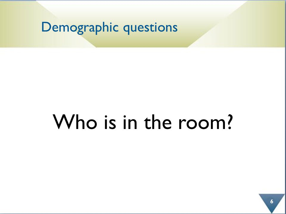 Demographic questions Who is in the room 6