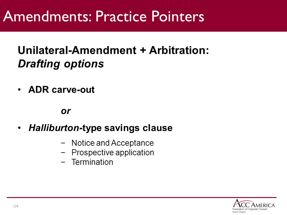 109 Amendments: Practice Pointers Unilateral-Amendment + Arbitration: Drafting options ADR carve-out or Halliburton-type savings clause −Notice and Acceptance −Prospective application −Termination