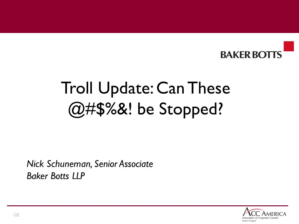 122 Nick Schuneman, Senior Associate Baker Botts LLP Troll Update: Can These @#$%&! be Stopped