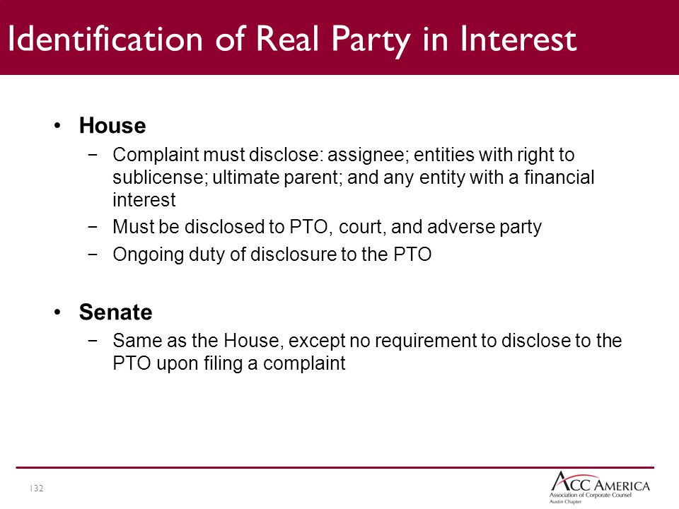132 Identification of Real Party in Interest House −Complaint must disclose: assignee; entities with right to sublicense; ultimate parent; and any entity with a financial interest −Must be disclosed to PTO, court, and adverse party −Ongoing duty of disclosure to the PTO Senate −Same as the House, except no requirement to disclose to the PTO upon filing a complaint
