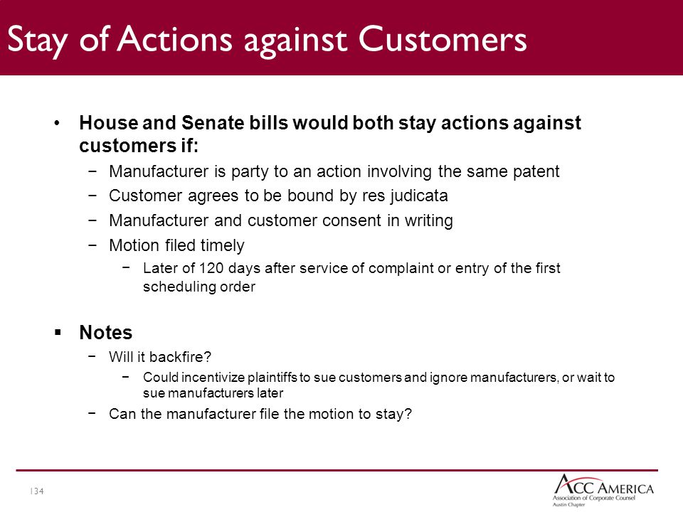 134 Stay of Actions against Customers House and Senate bills would both stay actions against customers if: −Manufacturer is party to an action involving the same patent −Customer agrees to be bound by res judicata −Manufacturer and customer consent in writing −Motion filed timely −Later of 120 days after service of complaint or entry of the first scheduling order  Notes −Will it backfire.