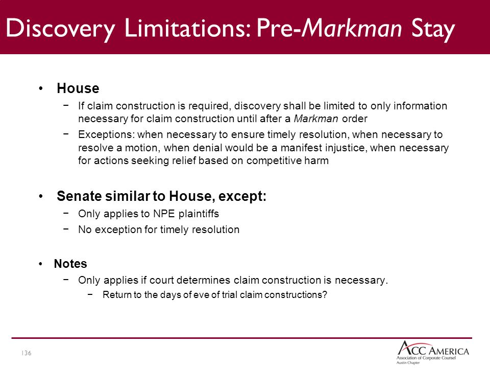 136 Discovery Limitations: Pre-Markman Stay House −If claim construction is required, discovery shall be limited to only information necessary for claim construction until after a Markman order −Exceptions: when necessary to ensure timely resolution, when necessary to resolve a motion, when denial would be a manifest injustice, when necessary for actions seeking relief based on competitive harm Senate similar to House, except: −Only applies to NPE plaintiffs −No exception for timely resolution Notes −Only applies if court determines claim construction is necessary.
