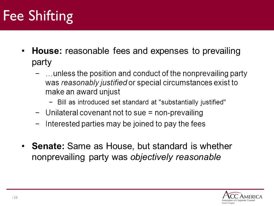 138 Fee Shifting House: reasonable fees and expenses to prevailing party −…unless the position and conduct of the nonprevailing party was reasonably justified or special circumstances exist to make an award unjust −Bill as introduced set standard at substantially justified −Unilateral covenant not to sue = non-prevailing −Interested parties may be joined to pay the fees Senate: Same as House, but standard is whether nonprevailing party was objectively reasonable