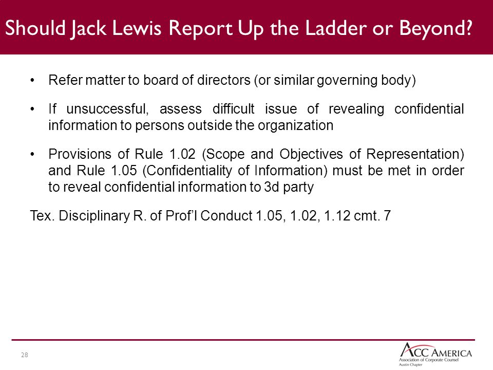 28 Refer matter to board of directors (or similar governing body) If unsuccessful, assess difficult issue of revealing confidential information to persons outside the organization Provisions of Rule 1.02 (Scope and Objectives of Representation) and Rule 1.05 (Confidentiality of Information) must be met in order to reveal confidential information to 3d party Tex.