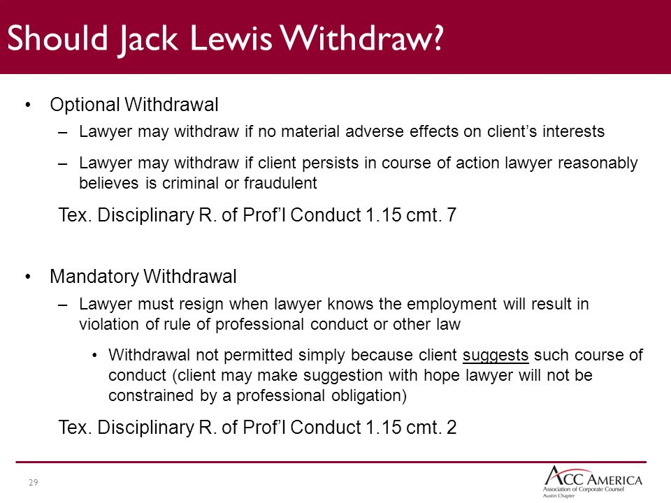29 Optional Withdrawal –Lawyer may withdraw if no material adverse effects on client's interests –Lawyer may withdraw if client persists in course of action lawyer reasonably believes is criminal or fraudulent Tex.