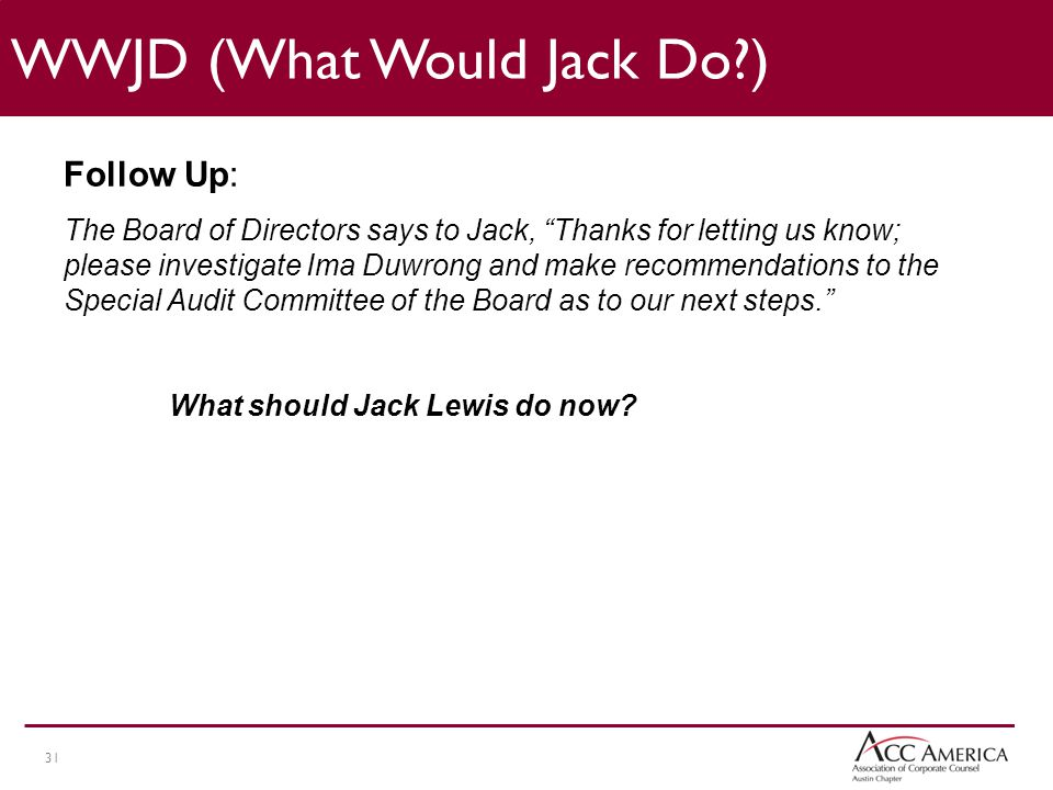 31 Follow Up: The Board of Directors says to Jack, Thanks for letting us know; please investigate Ima Duwrong and make recommendations to the Special Audit Committee of the Board as to our next steps. What should Jack Lewis do now.