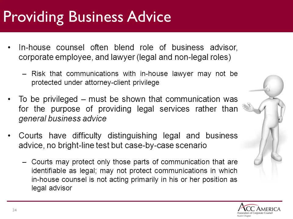34 In-house counsel often blend role of business advisor, corporate employee, and lawyer (legal and non-legal roles) –Risk that communications with in-house lawyer may not be protected under attorney-client privilege To be privileged – must be shown that communication was for the purpose of providing legal services rather than general business advice Courts have difficulty distinguishing legal and business advice, no bright-line test but case-by-case scenario –Courts may protect only those parts of communication that are identifiable as legal; may not protect communications in which in-house counsel is not acting primarily in his or her position as legal advisor Providing Business Advice