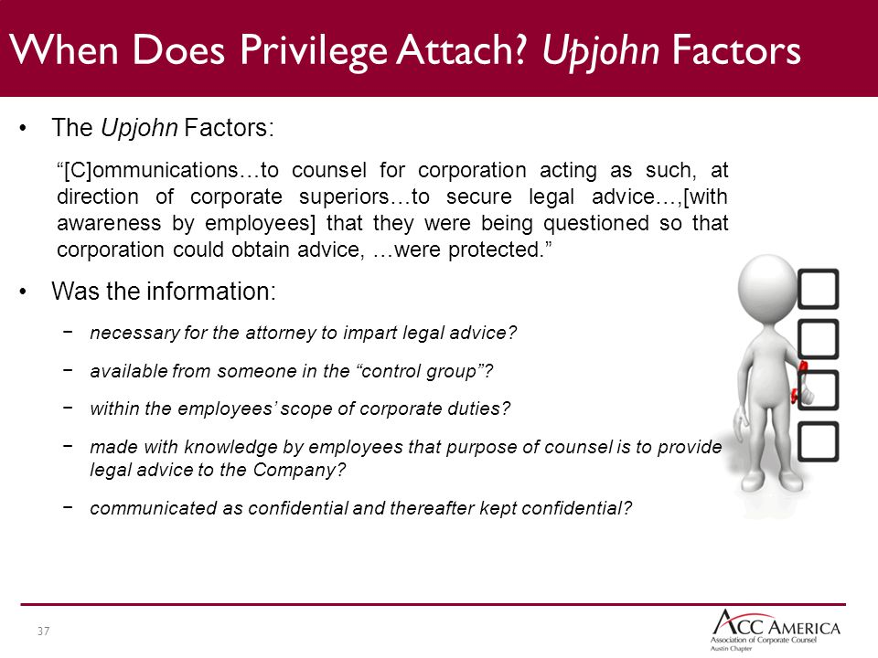 37 The Upjohn Factors: [C]ommunications…to counsel for corporation acting as such, at direction of corporate superiors…to secure legal advice…,[with awareness by employees] that they were being questioned so that corporation could obtain advice, …were protected. Was the information: −necessary for the attorney to impart legal advice.