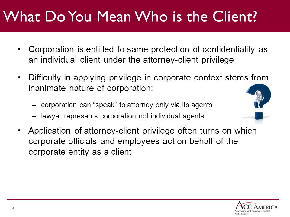 4 Corporation is entitled to same protection of confidentiality as an individual client under the attorney-client privilege Difficulty in applying privilege in corporate context stems from inanimate nature of corporation: –corporation can speak to attorney only via its agents –lawyer represents corporation not individual agents Application of attorney-client privilege often turns on which corporate officials and employees act on behalf of the corporate entity as a client What Do You Mean Who is the Client?