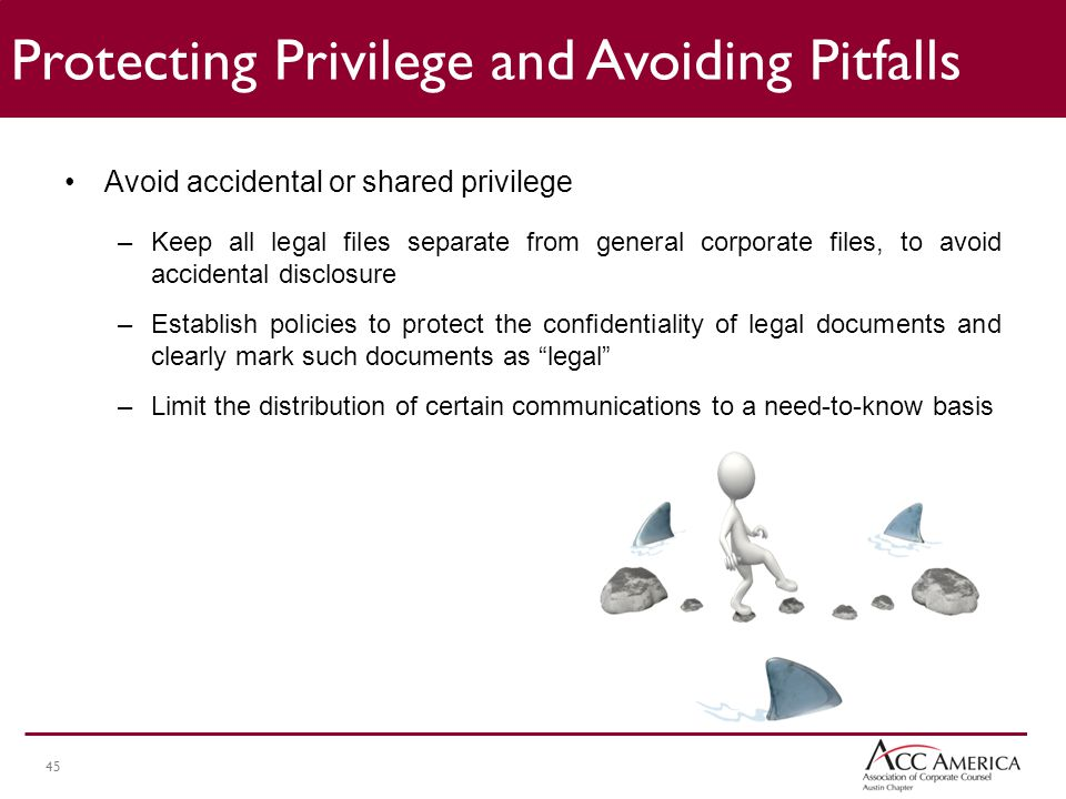 45 Avoid accidental or shared privilege –Keep all legal files separate from general corporate files, to avoid accidental disclosure –Establish policies to protect the confidentiality of legal documents and clearly mark such documents as legal –Limit the distribution of certain communications to a need-to-know basis Protecting Privilege and Avoiding Pitfalls