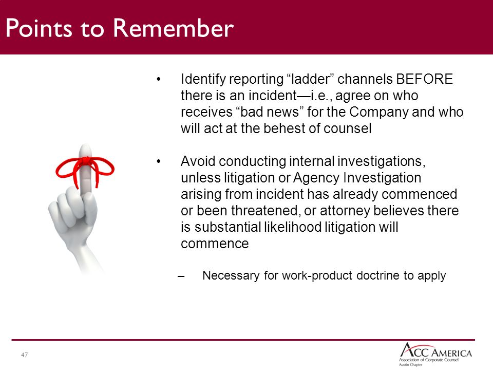 47 Identify reporting ladder channels BEFORE there is an incident—i.e., agree on who receives bad news for the Company and who will act at the behest of counsel Avoid conducting internal investigations, unless litigation or Agency Investigation arising from incident has already commenced or been threatened, or attorney believes there is substantial likelihood litigation will commence –Necessary for work-product doctrine to apply Points to Remember