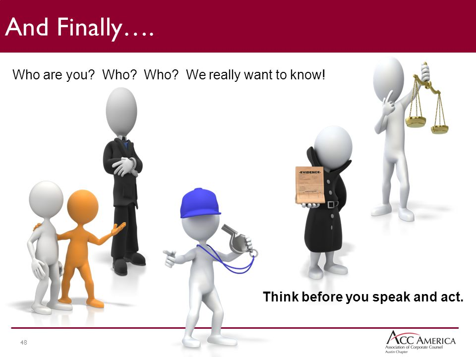 48 Who are you Who Who We really want to know! Think before you speak and act. And Finally….