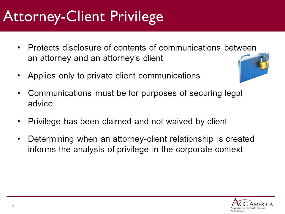 6 Protects disclosure of contents of communications between an attorney and an attorney's client Applies only to private client communications Communications must be for purposes of securing legal advice Privilege has been claimed and not waived by client Determining when an attorney-client relationship is created informs the analysis of privilege in the corporate context Attorney-Client Privilege