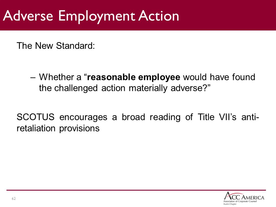 62 The New Standard: –Whether a reasonable employee would have found the challenged action materially adverse? SCOTUS encourages a broad reading of Title VII's anti- retaliation provisions Adverse Employment Action