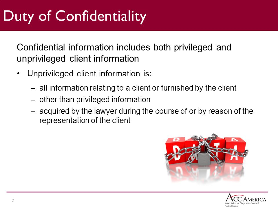 7 Confidential information includes both privileged and unprivileged client information Unprivileged client information is: –all information relating to a client or furnished by the client –other than privileged information –acquired by the lawyer during the course of or by reason of the representation of the client Duty of Confidentiality