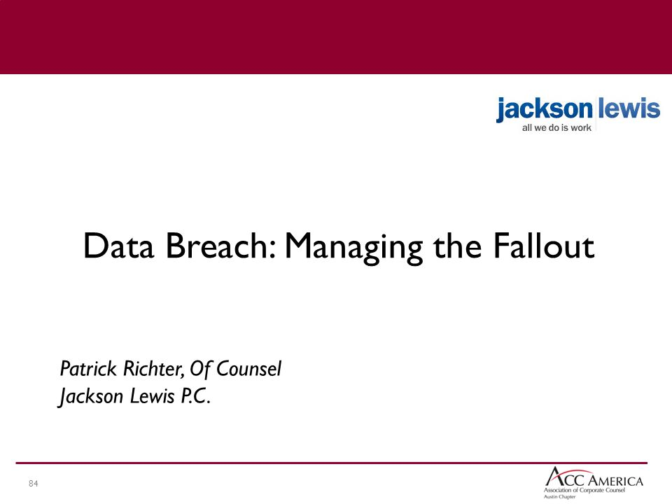 84 Patrick Richter, Of Counsel Jackson Lewis P.C. Data Breach: Managing the Fallout