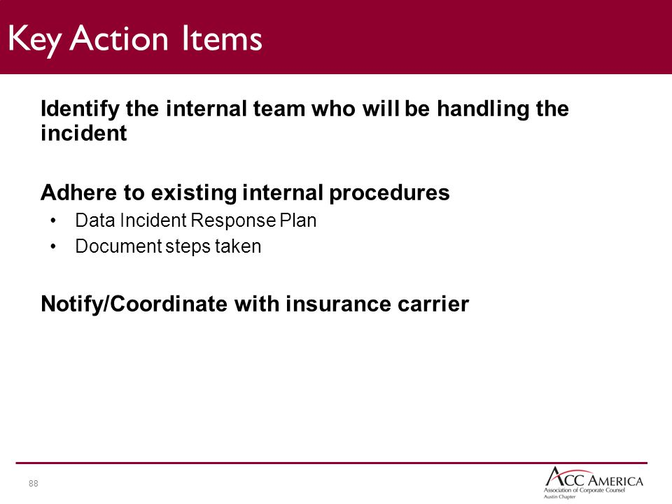 88 Identify the internal team who will be handling the incident Adhere to existing internal procedures Data Incident Response Plan Document steps taken Notify/Coordinate with insurance carrier Key Action Items