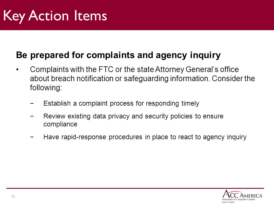 91 Be prepared for complaints and agency inquiry Complaints with the FTC or the state Attorney General's office about breach notification or safeguarding information.