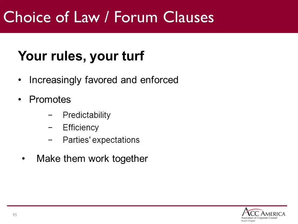 95 Your rules, your turf Increasingly favored and enforced Promotes −Predictability −Efficiency −Parties expectations Make them work together Choice of Law / Forum Clauses