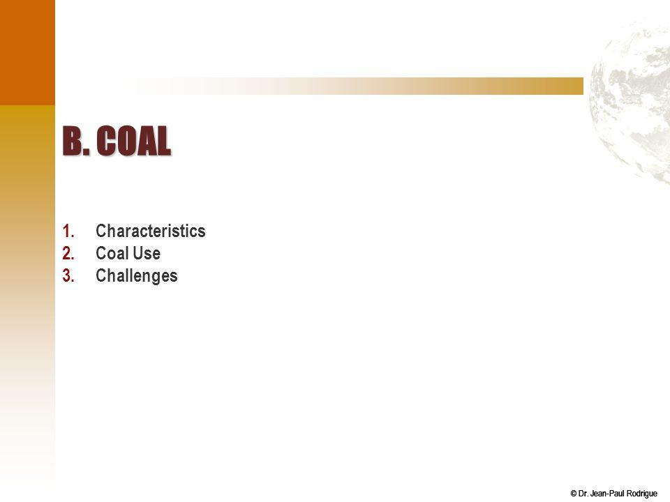 © Dr. Jean-Paul Rodrigue B. COAL 1.Characteristics 2.Coal Use 3.Challenges
