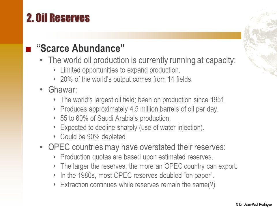 """© Dr. Jean-Paul Rodrigue 2. Oil Reserves ■ """"Scarce Abundance"""" The world oil production is currently running at capacity: Limited opportunities to expa"""