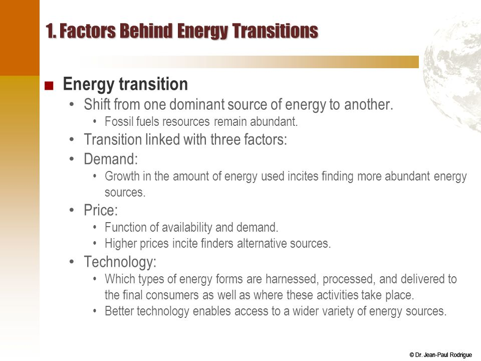 © Dr. Jean-Paul Rodrigue 1. Factors Behind Energy Transitions ■ Energy transition Shift from one dominant source of energy to another. Fossil fuels re