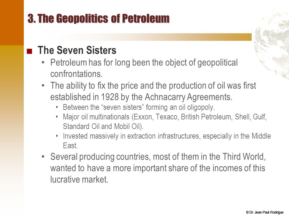 © Dr. Jean-Paul Rodrigue 3. The Geopolitics of Petroleum ■ The Seven Sisters Petroleum has for long been the object of geopolitical confrontations. Th