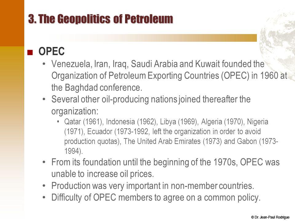 © Dr. Jean-Paul Rodrigue 3. The Geopolitics of Petroleum ■ OPEC Venezuela, Iran, Iraq, Saudi Arabia and Kuwait founded the Organization of Petroleum E