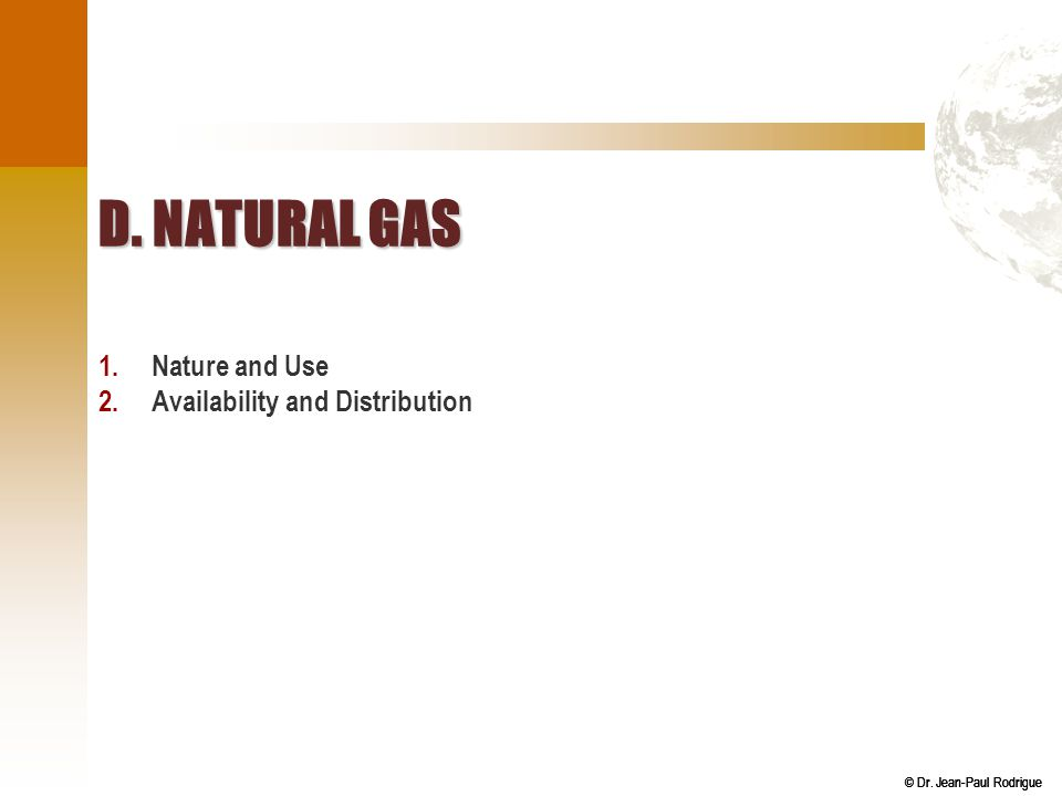 © Dr. Jean-Paul Rodrigue D. NATURAL GAS 1.Nature and Use 2.Availability and Distribution