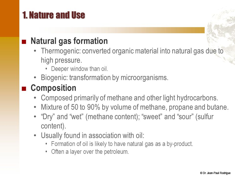 © Dr. Jean-Paul Rodrigue 1. Nature and Use ■ Natural gas formation Thermogenic: converted organic material into natural gas due to high pressure. Deep