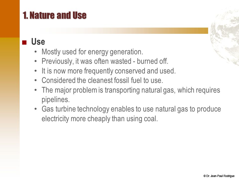 © Dr. Jean-Paul Rodrigue 1. Nature and Use ■ Use Mostly used for energy generation. Previously, it was often wasted - burned off. It is now more frequ
