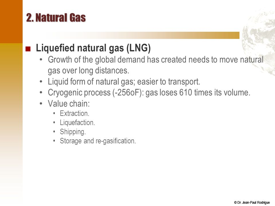© Dr. Jean-Paul Rodrigue 2. Natural Gas ■ Liquefied natural gas (LNG) Growth of the global demand has created needs to move natural gas over long dist